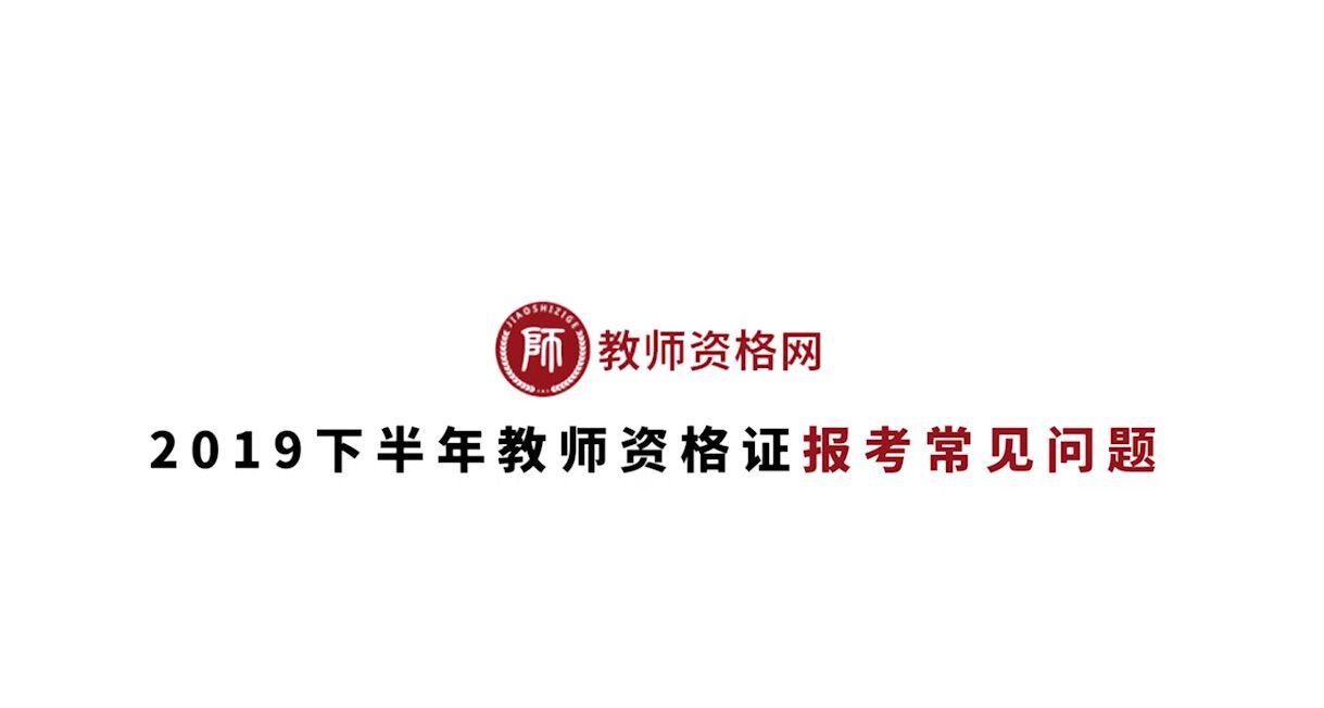 《2019下半年教師(shi)資格(ge)證報考常見問題(ti)》